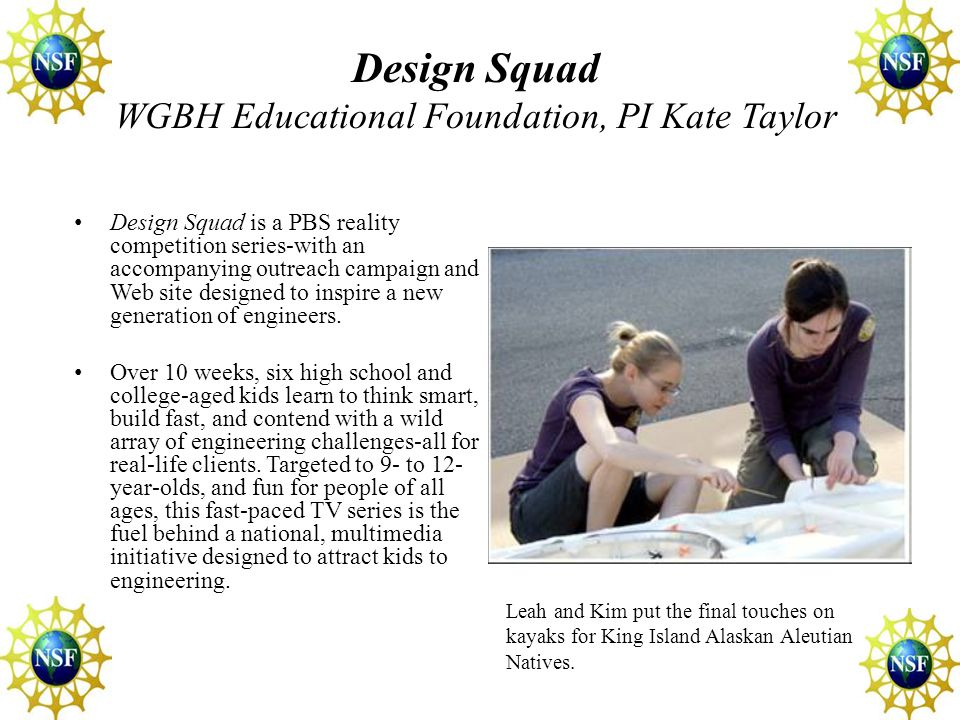 Design Squad WGBH Educational Foundation, PI Kate Taylor Design Squad is a PBS reality competition series-with an accompanying outreach campaign and Web site designed to inspire a new generation of engineers.