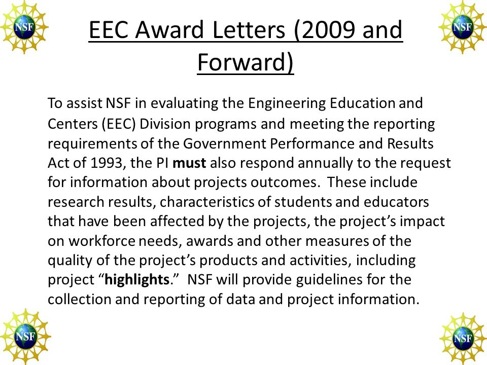 EEC Award Letters (2009 and Forward) To assist NSF in evaluating the Engineering Education and Centers (EEC) Division programs and meeting the reporting requirements of the Government Performance and Results Act of 1993, the PI must also respond annually to the request for information about projects outcomes.