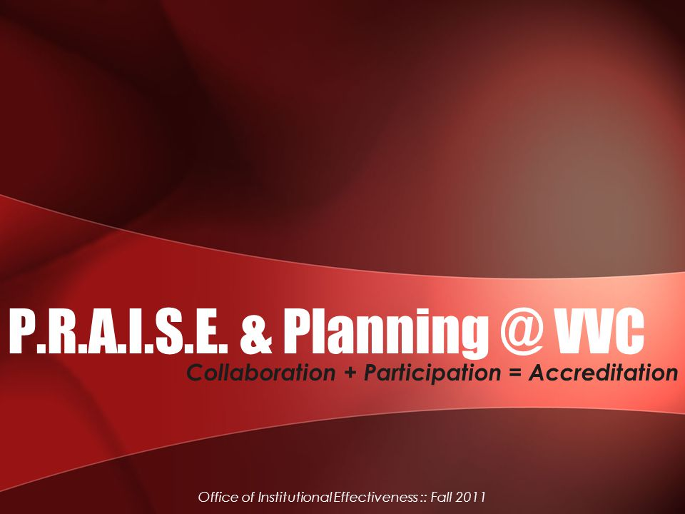 P.R.A.I.S.E. & Planning @ VVC Collaboration + Participation = Accreditation Office of Institutional Effectiveness :: Fall 2011