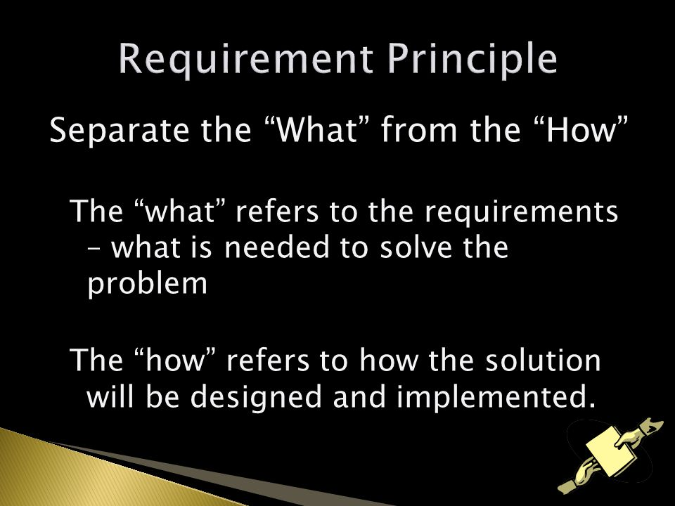 Separate the What from the How The what refers to the requirements – what is needed to solve the problem The how refers to how the solution will be designed and implemented.