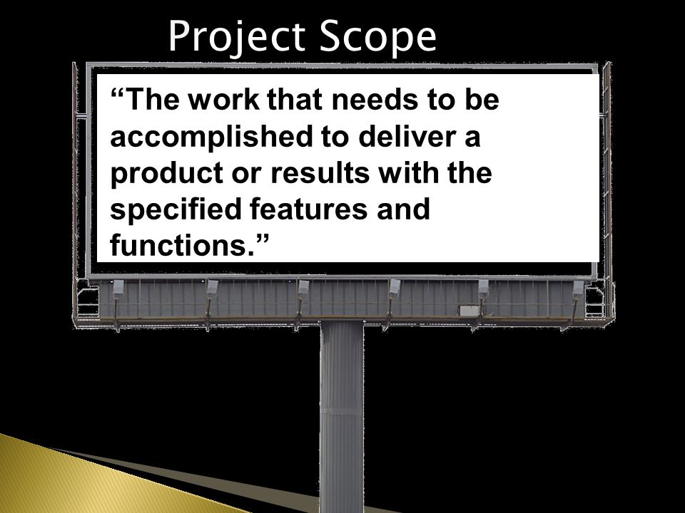 The work that needs to be accomplished to deliver a product or results with the specified features and functions. Project Scope