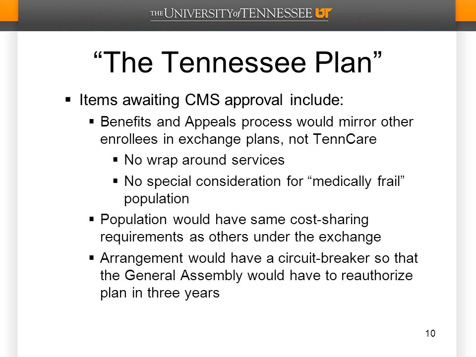 The Tennessee Plan  Items awaiting CMS approval include:  Benefits and Appeals process would mirror other enrollees in exchange plans, not TennCare  No wrap around services  No special consideration for medically frail population  Population would have same cost-sharing requirements as others under the exchange  Arrangement would have a circuit-breaker so that the General Assembly would have to reauthorize plan in three years 10