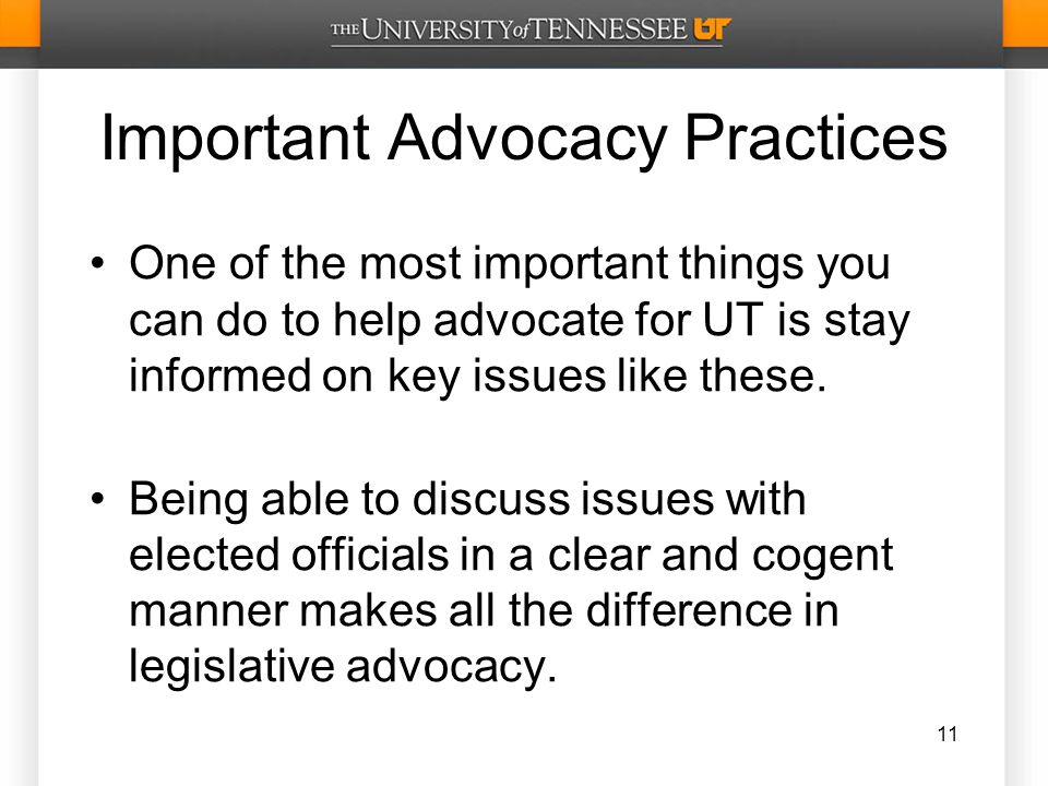 Important Advocacy Practices One of the most important things you can do to help advocate for UT is stay informed on key issues like these.