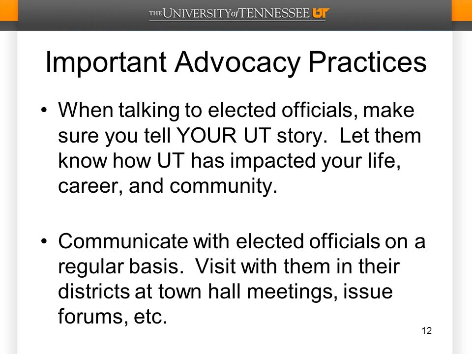 Important Advocacy Practices When talking to elected officials, make sure you tell YOUR UT story.