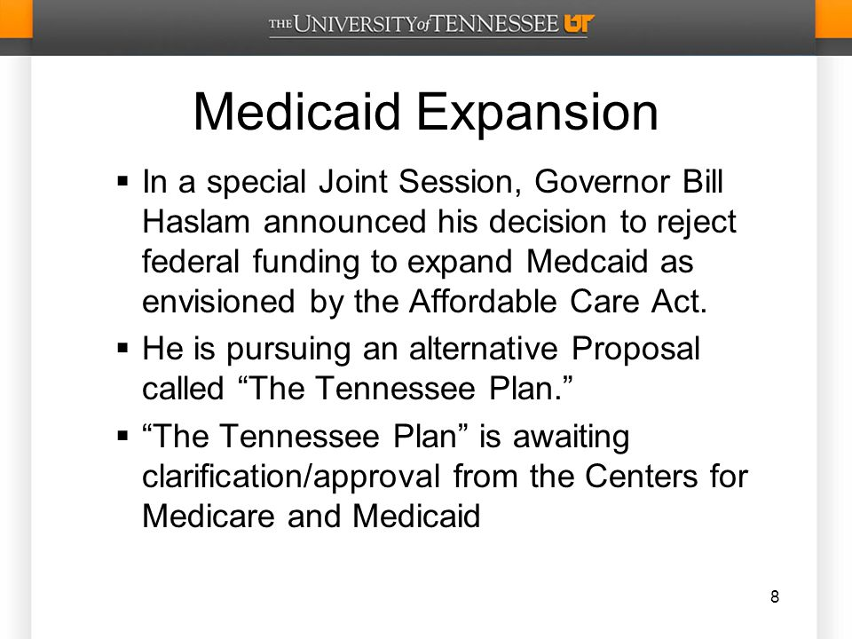Medicaid Expansion  In a special Joint Session, Governor Bill Haslam announced his decision to reject federal funding to expand Medcaid as envisioned
