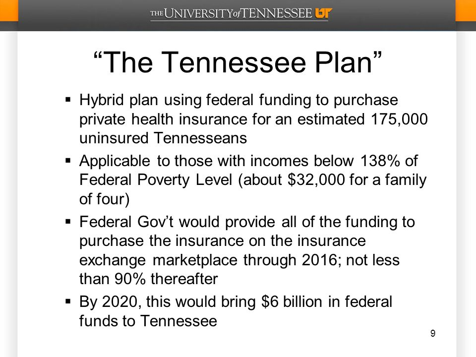 The Tennessee Plan  Hybrid plan using federal funding to purchase private health insurance for an estimated 175,000 uninsured Tennesseans  Applicable to those with incomes below 138% of Federal Poverty Level (about $32,000 for a family of four)  Federal Gov't would provide all of the funding to purchase the insurance on the insurance exchange marketplace through 2016; not less than 90% thereafter  By 2020, this would bring $6 billion in federal funds to Tennessee 9