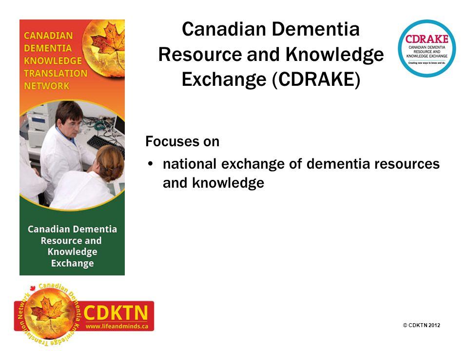 © CDKTN 2012 Canadian Dementia Resource and Knowledge Exchange (CDRAKE) Focuses on national exchange of dementia resources and knowledge
