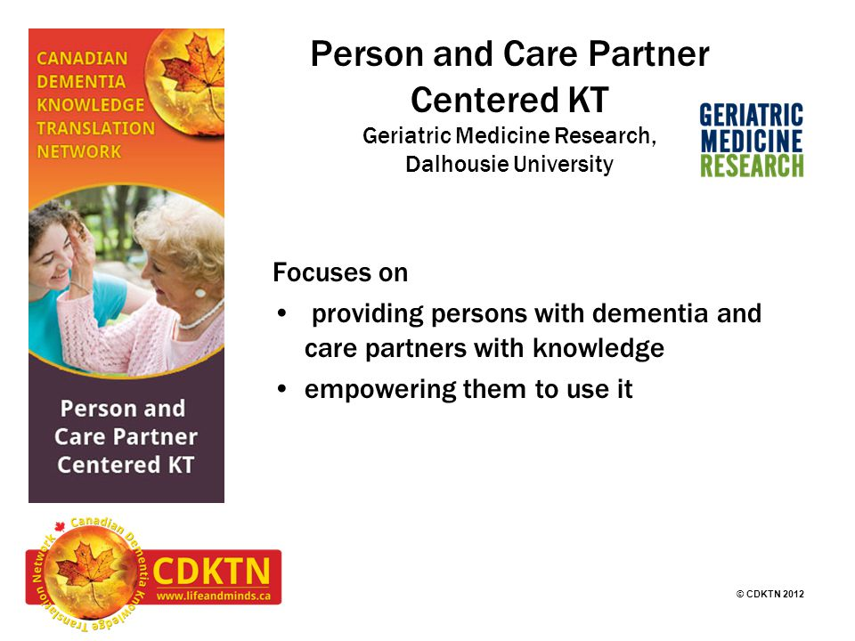 © CDKTN 2012 Person and Care Partner Centered KT Geriatric Medicine Research, Dalhousie University Focuses on providing persons with dementia and care partners with knowledge empowering them to use it