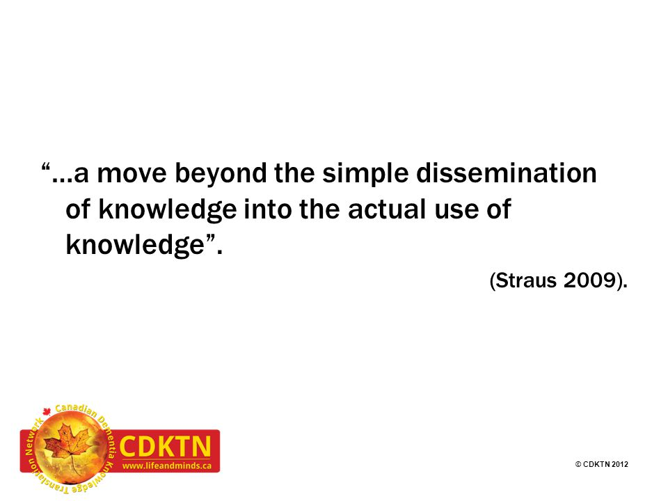 © CDKTN 2012 …a move beyond the simple dissemination of knowledge into the actual use of knowledge .