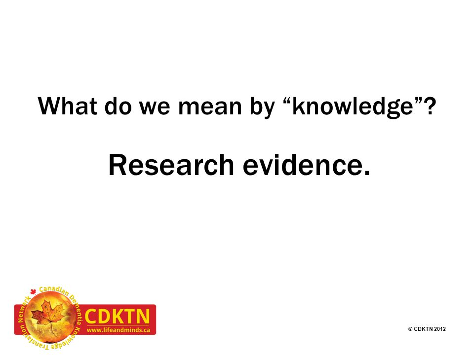 © CDKTN 2012 CDKTN theme areas CDKTN has three main themes: 1.Education and Training in KT 2.Canadian Dementia Resource and Knowledge Exchange (CDRAKE) 3.Person and Care Partner Centred KT STAY TUNED We are also introducing a new theme area of KT for Policy this fall.