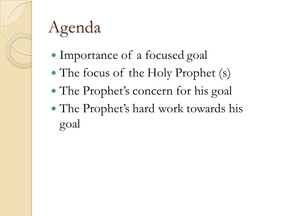Agenda Importance of a focused goal The focus of the Holy Prophet (s) The Prophet's concern for his goal The Prophet's hard work towards his goal