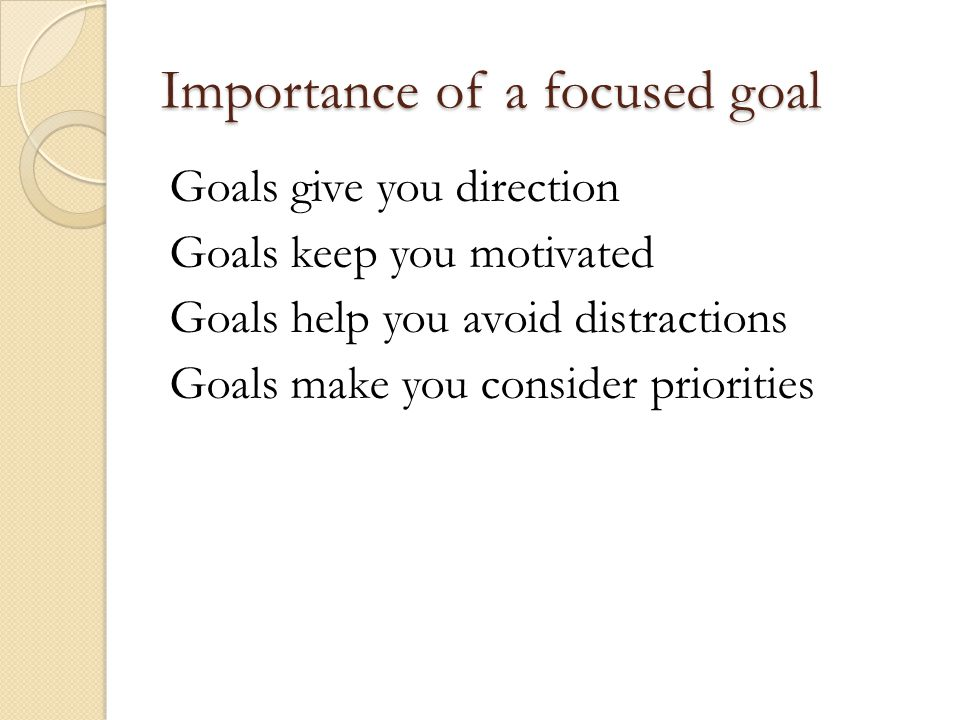 Importance of a focused goal Goals give you direction Goals keep you motivated Goals help you avoid distractions Goals make you consider priorities