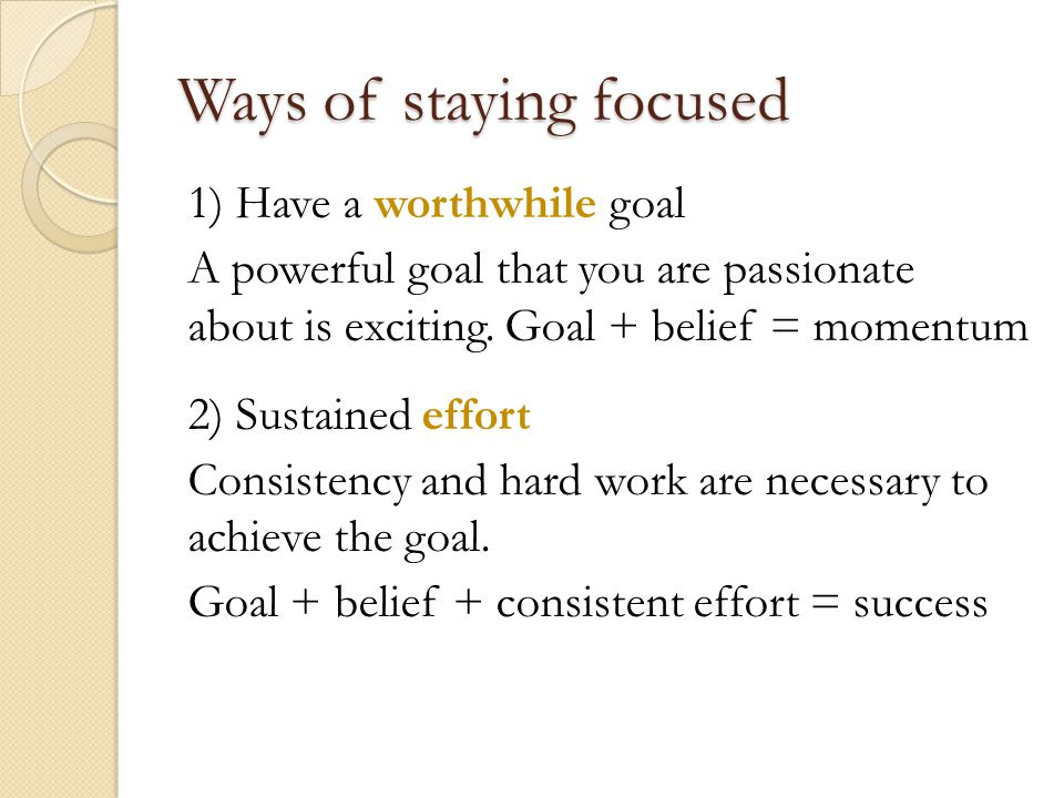 Ways of staying focused 1) Have a worthwhile goal A powerful goal that you are passionate about is exciting.