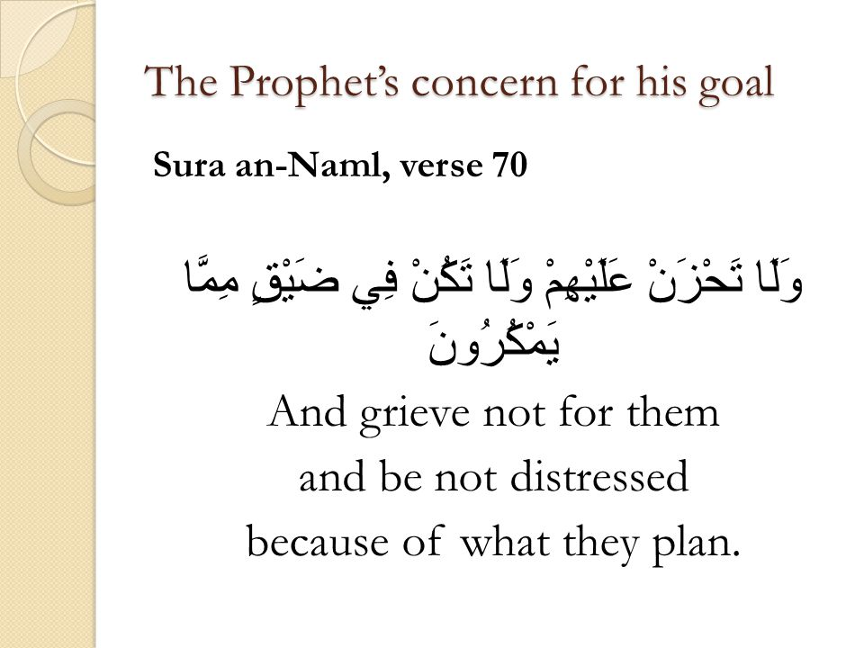 The Prophet's concern for his goal Sura an-Naml, verse 70 وَلَا تَحْزَنْ عَلَيْهِمْ وَلَا تَكُنْ فِي ضَيْقٍ مِمَّا يَمْكُرُونَ And grieve not for them and be not distressed because of what they plan.