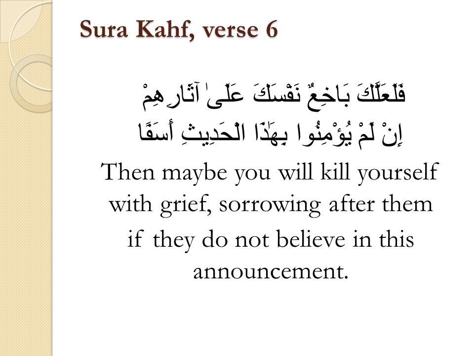 Sura Kahf, verse 6 فَلَعَلَّكَ بَاخِعٌ نَفْسَكَ عَلَىٰ آثَارِهِمْ إِنْ لَمْ يُؤْمِنُوا بِهَٰذَا الْحَدِيثِ أَسَفًا Then maybe you will kill yourself with grief, sorrowing after them if they do not believe in this announcement.