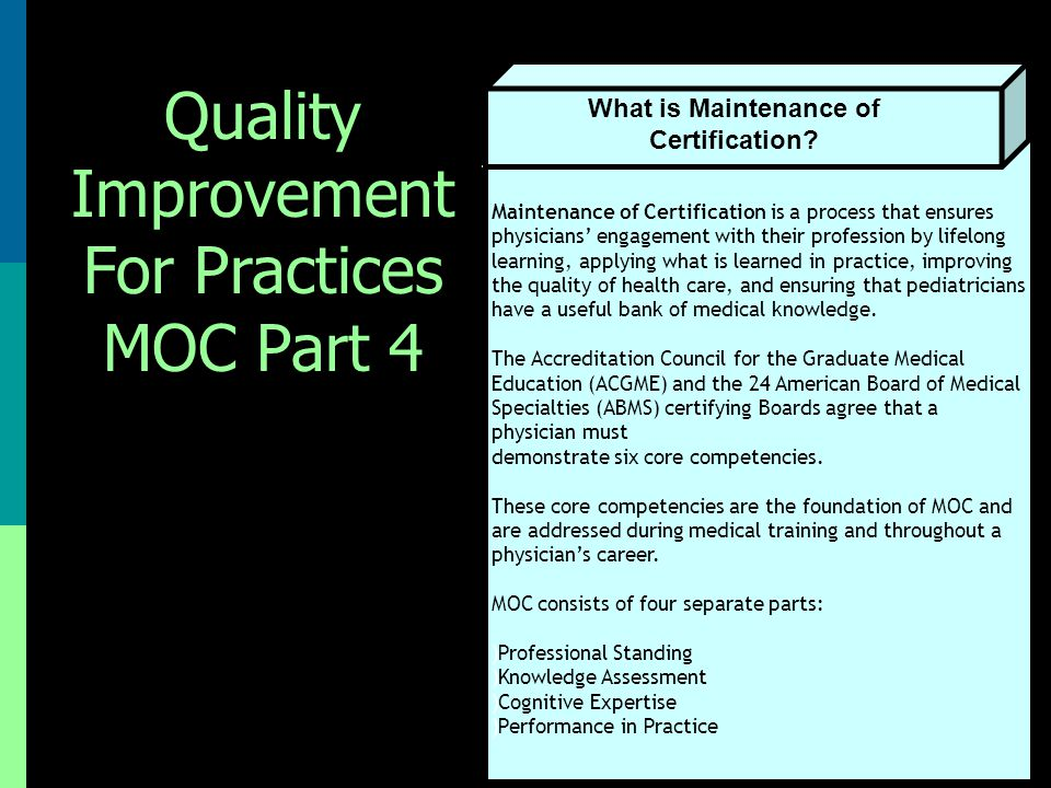 Maintenance of Certification is a process that ensures physicians' engagement with their profession by lifelong learning, applying what is learned in