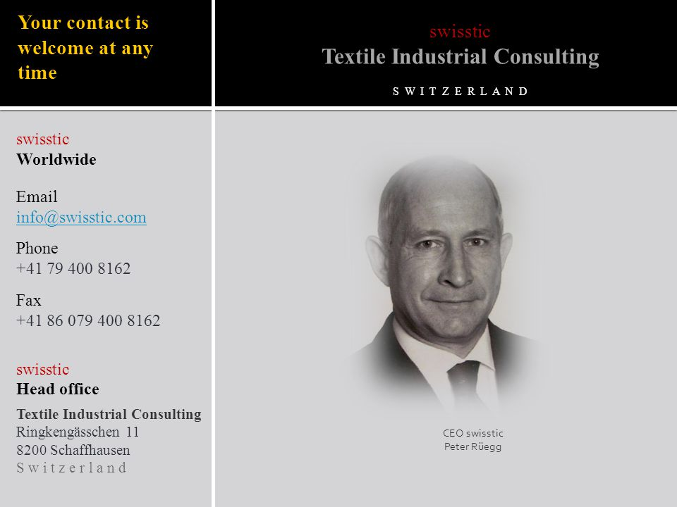 Your contact is welcome at any time swisstic Worldwide Email info@swisstic.com Phone +41 79 400 8162 Fax +41 86 079 400 8162 swisstic Head office Textile Industrial Consulting Ringkengässchen 11 8200 Schaffhausen S w i t z e r l a n d CEO swisstic Peter Rüegg swisstic Textile Industrial Consulting S W I T Z E R L A N D