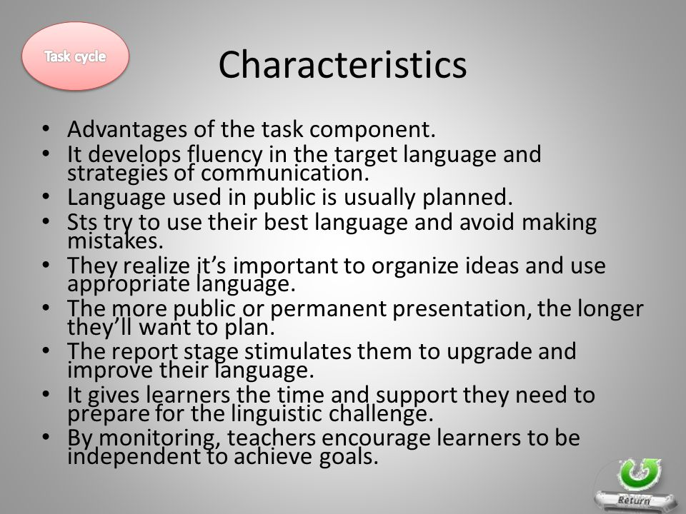 Characteristics Advantages of the task component. It develops fluency in the target language and strategies of communication. Language used in public