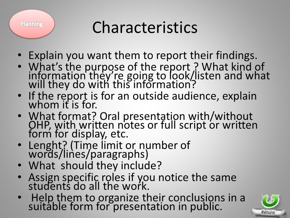 Characteristics Explain you want them to report their findings. What's the purpose of the report ? What kind of information they're going to look/list