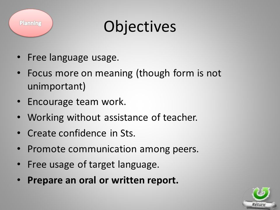 Objectives Free language usage. Focus more on meaning (though form is not unimportant) Encourage team work. Working without assistance of teacher. Cre