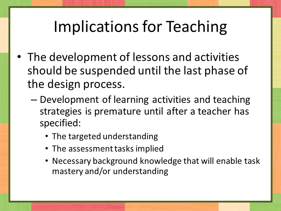 Implications for Teaching The development of lessons and activities should be suspended until the last phase of the design process.