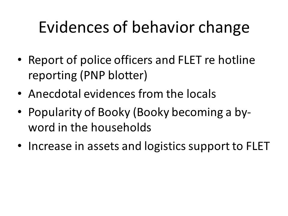 Evidences of behavior change Report of police officers and FLET re hotline reporting (PNP blotter) Anecdotal evidences from the locals Popularity of Booky (Booky becoming a by- word in the households Increase in assets and logistics support to FLET