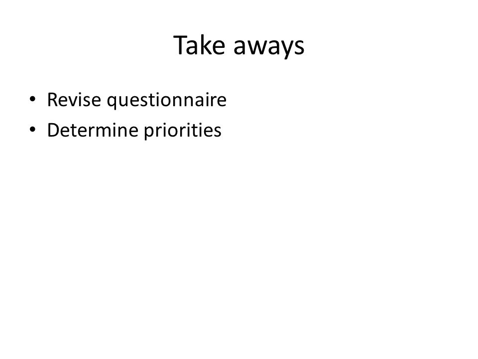 Take aways Revise questionnaire Determine priorities