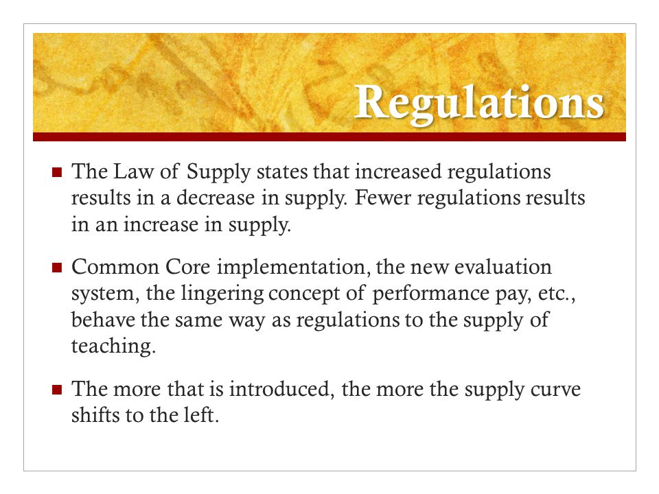 Regulations The Law of Supply states that increased regulations results in a decrease in supply.