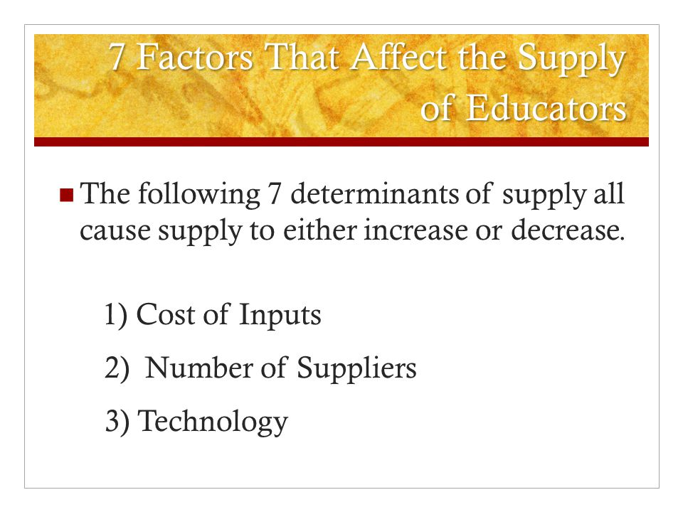 7 Factors That Affect the Supply of Educators The following 7 determinants of supply all cause supply to either increase or decrease.