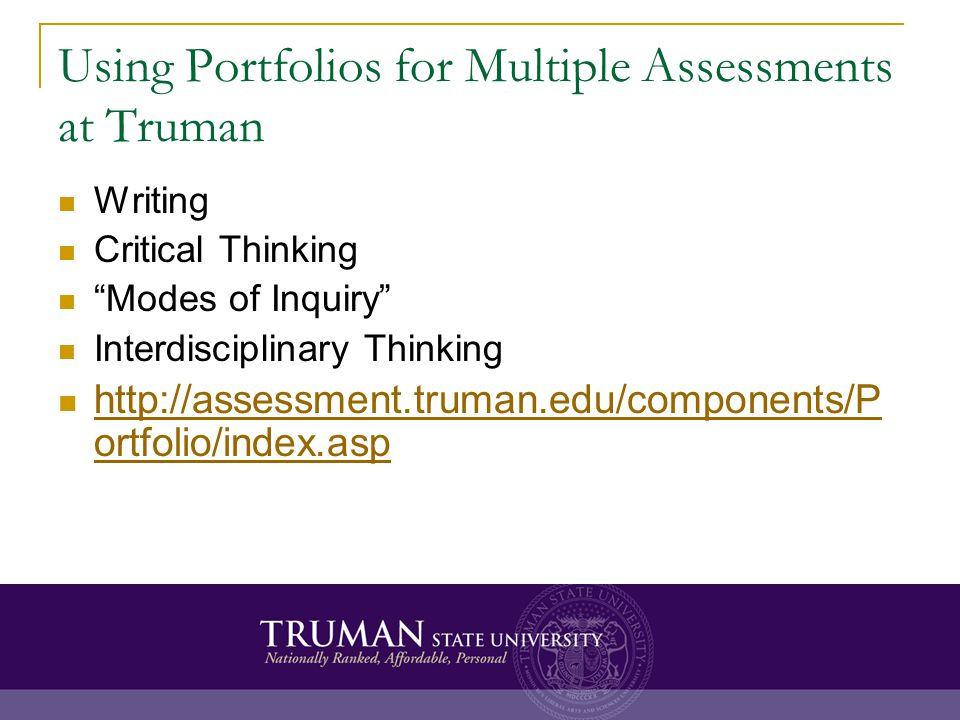 Using Portfolios for Multiple Assessments at Truman Writing Critical Thinking Modes of Inquiry Interdisciplinary Thinking http://assessment.truman.edu/components/P ortfolio/index.asp http://assessment.truman.edu/components/P ortfolio/index.asp