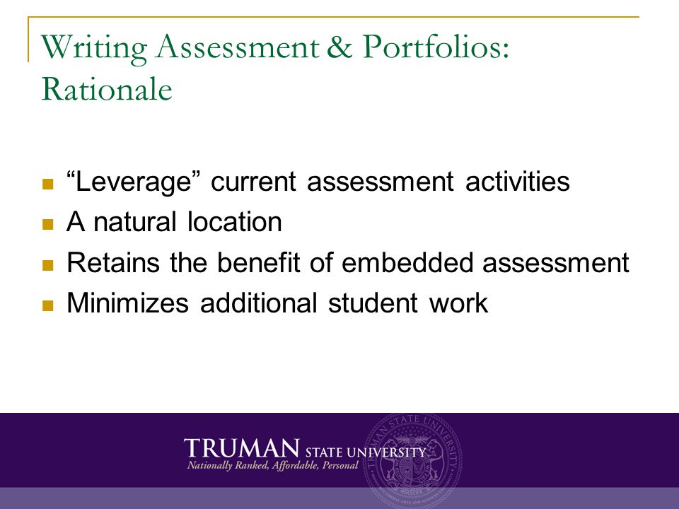 Writing Assessment & Portfolios: Rationale Leverage current assessment activities A natural location Retains the benefit of embedded assessment Minimizes additional student work