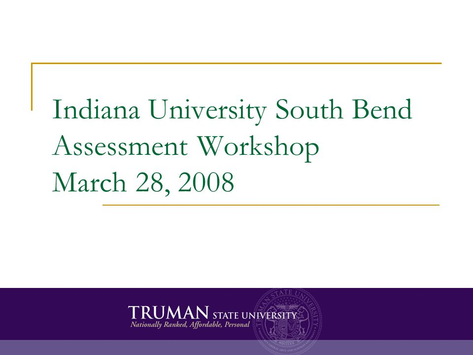 Indiana University South Bend Assessment Workshop March 28, 2008