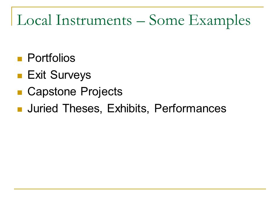 Local Instruments – Some Examples Portfolios Exit Surveys Capstone Projects Juried Theses, Exhibits, Performances Components of Truman s Assessment Program.