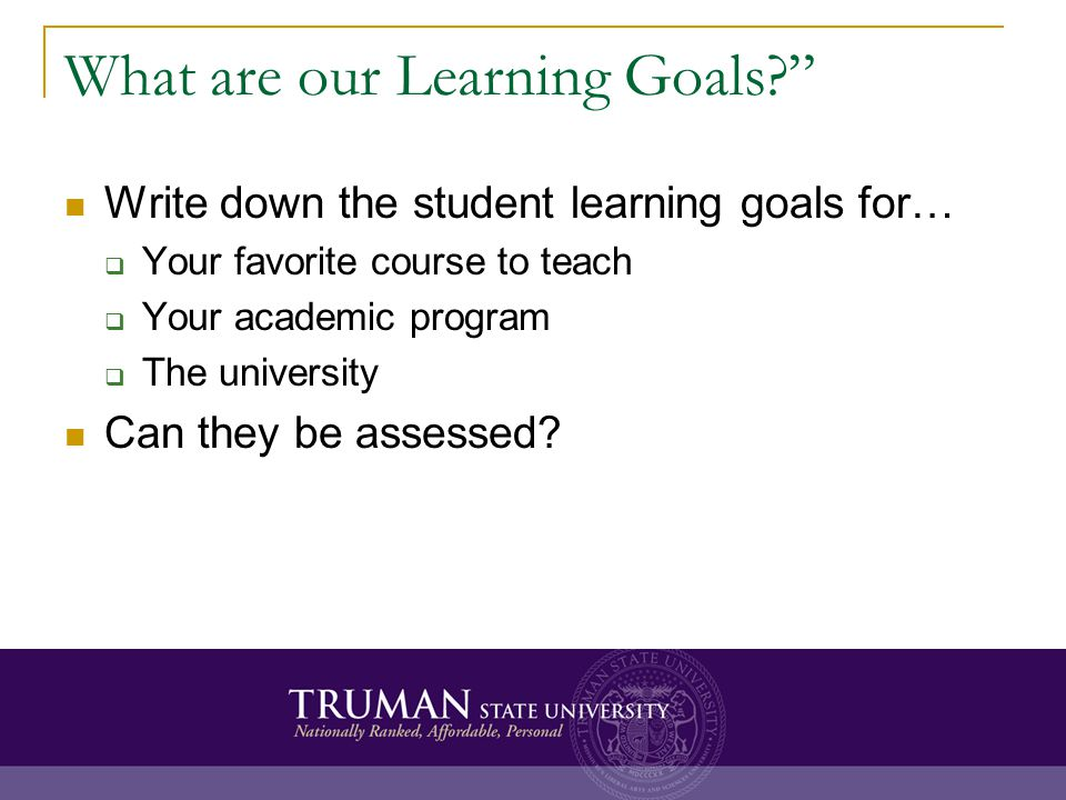 What are our Learning Goals? Write down the student learning goals for…  Your favorite course to teach  Your academic program  The university Can they be assessed?