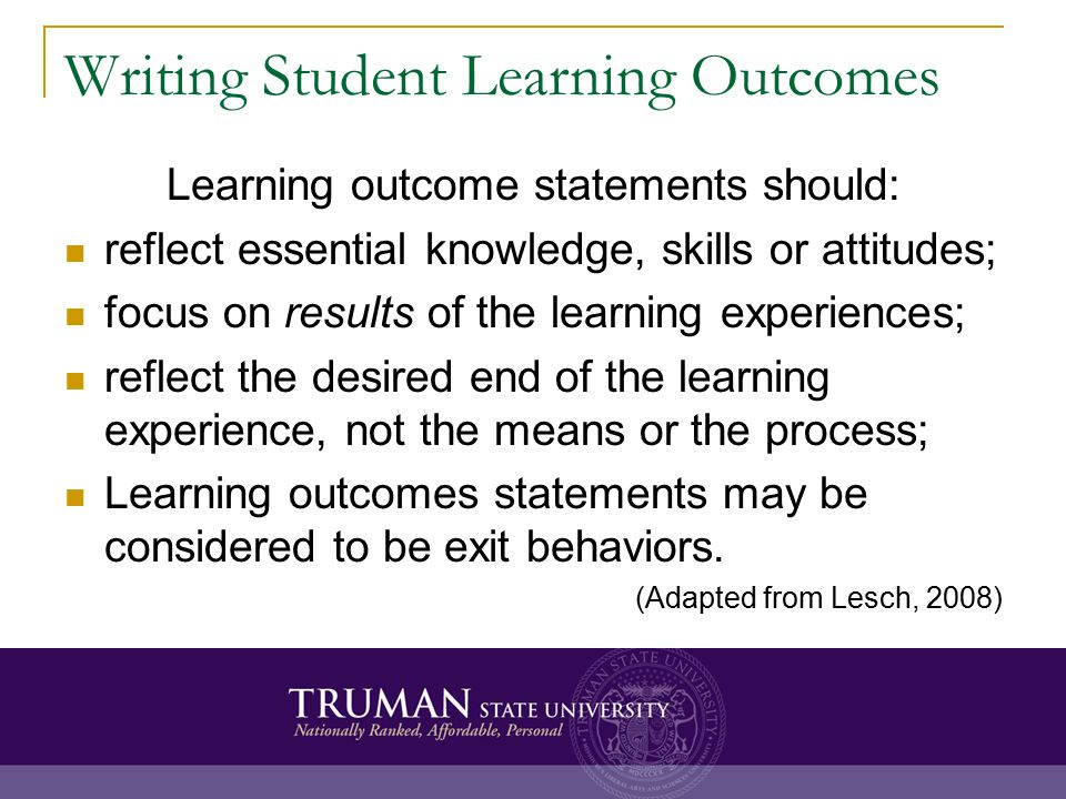 Writing Student Learning Outcomes Learning outcome statements should: reflect essential knowledge, skills or attitudes; focus on results of the learning experiences; reflect the desired end of the learning experience, not the means or the process; Learning outcomes statements may be considered to be exit behaviors.