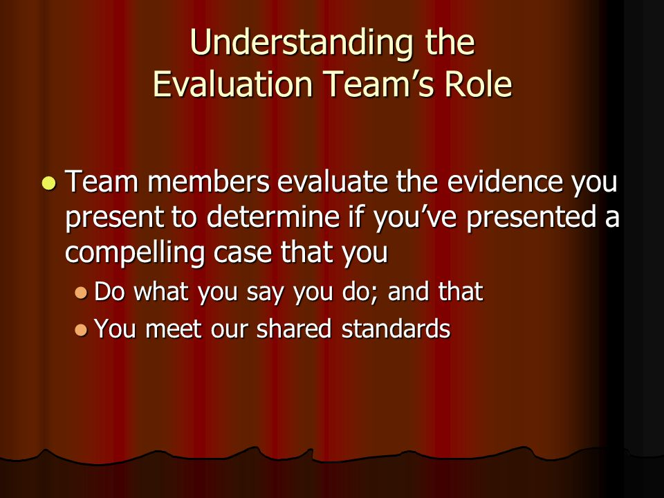 Understanding the Evaluation Team's Role Team members evaluate the evidence you present to determine if you've presented a compelling case that you Team members evaluate the evidence you present to determine if you've presented a compelling case that you Do what you say you do; and that Do what you say you do; and that You meet our shared standards You meet our shared standards