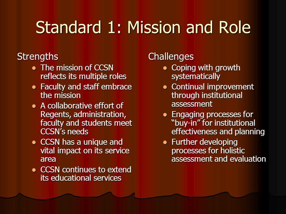 Standard 1: Mission and Role Strengths The mission of CCSN reflects its multiple roles The mission of CCSN reflects its multiple roles Faculty and staff embrace the mission Faculty and staff embrace the mission A collaborative effort of Regents, administration, faculty and students meet CCSN's needs A collaborative effort of Regents, administration, faculty and students meet CCSN's needs CCSN has a unique and vital impact on its service area CCSN has a unique and vital impact on its service area CCSN continues to extend its educational services CCSN continues to extend its educational servicesChallenges Coping with growth systematically Continual improvement through institutional assessment Engaging processes for buy-in for institutional effectiveness and planning Further developing processes for holistic assessment and evaluation