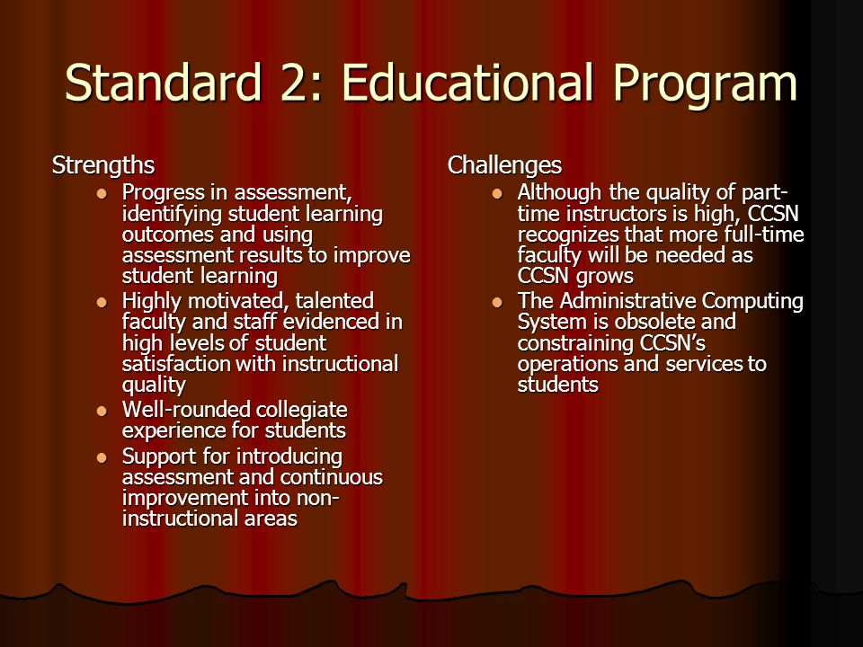 Standard 2: Educational Program Strengths Progress in assessment, identifying student learning outcomes and using assessment results to improve student learning Progress in assessment, identifying student learning outcomes and using assessment results to improve student learning Highly motivated, talented faculty and staff evidenced in high levels of student satisfaction with instructional quality Highly motivated, talented faculty and staff evidenced in high levels of student satisfaction with instructional quality Well-rounded collegiate experience for students Well-rounded collegiate experience for students Support for introducing assessment and continuous improvement into non- instructional areas Support for introducing assessment and continuous improvement into non- instructional areasChallenges Although the quality of part- time instructors is high, CCSN recognizes that more full-time faculty will be needed as CCSN grows The Administrative Computing System is obsolete and constraining CCSN's operations and services to students