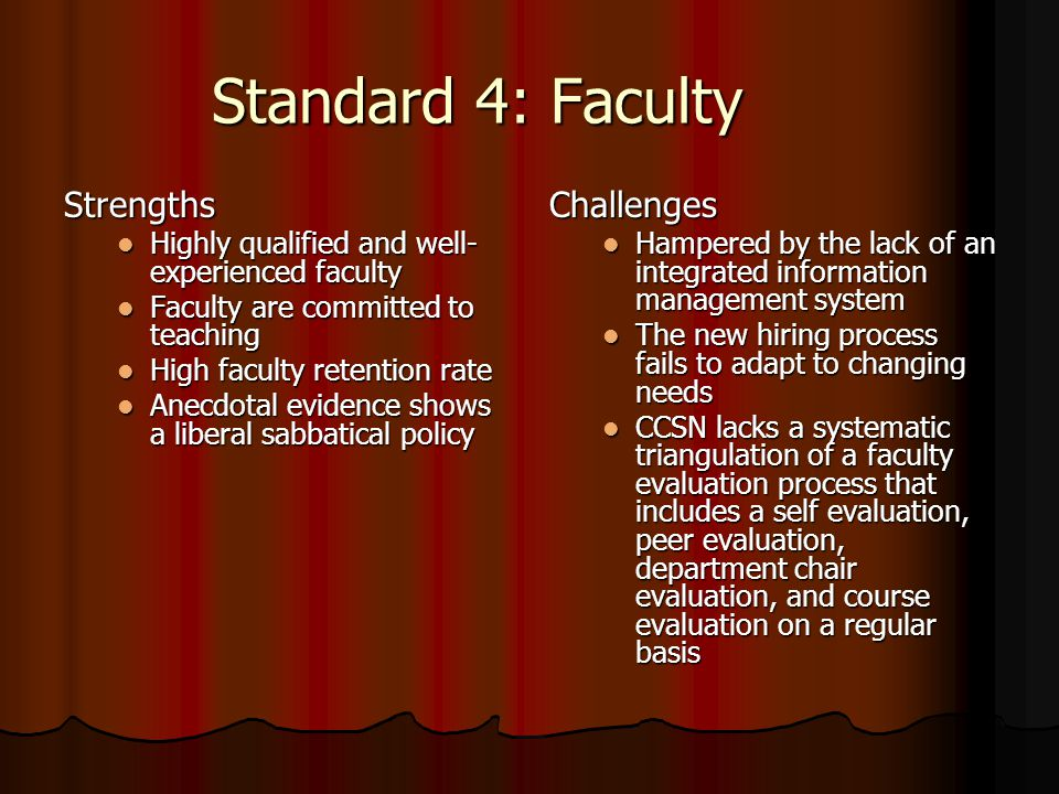 Standard 4: Faculty Strengths Highly qualified and well- experienced faculty Highly qualified and well- experienced faculty Faculty are committed to teaching Faculty are committed to teaching High faculty retention rate High faculty retention rate Anecdotal evidence shows a liberal sabbatical policy Anecdotal evidence shows a liberal sabbatical policyChallenges Hampered by the lack of an integrated information management system The new hiring process fails to adapt to changing needs CCSN lacks a systematic triangulation of a faculty evaluation process that includes a self evaluation, peer evaluation, department chair evaluation, and course evaluation on a regular basis