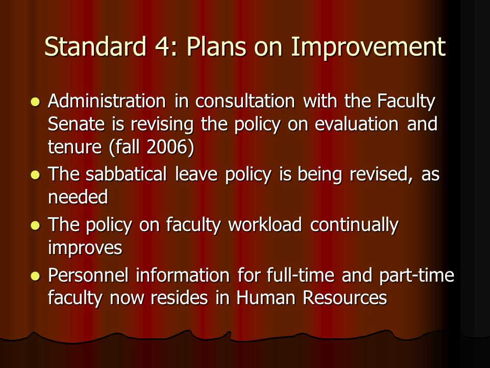 Standard 4: Plans on Improvement Administration in consultation with the Faculty Senate is revising the policy on evaluation and tenure (fall 2006) Administration in consultation with the Faculty Senate is revising the policy on evaluation and tenure (fall 2006) The sabbatical leave policy is being revised, as needed The sabbatical leave policy is being revised, as needed The policy on faculty workload continually improves The policy on faculty workload continually improves Personnel information for full-time and part-time faculty now resides in Human Resources Personnel information for full-time and part-time faculty now resides in Human Resources