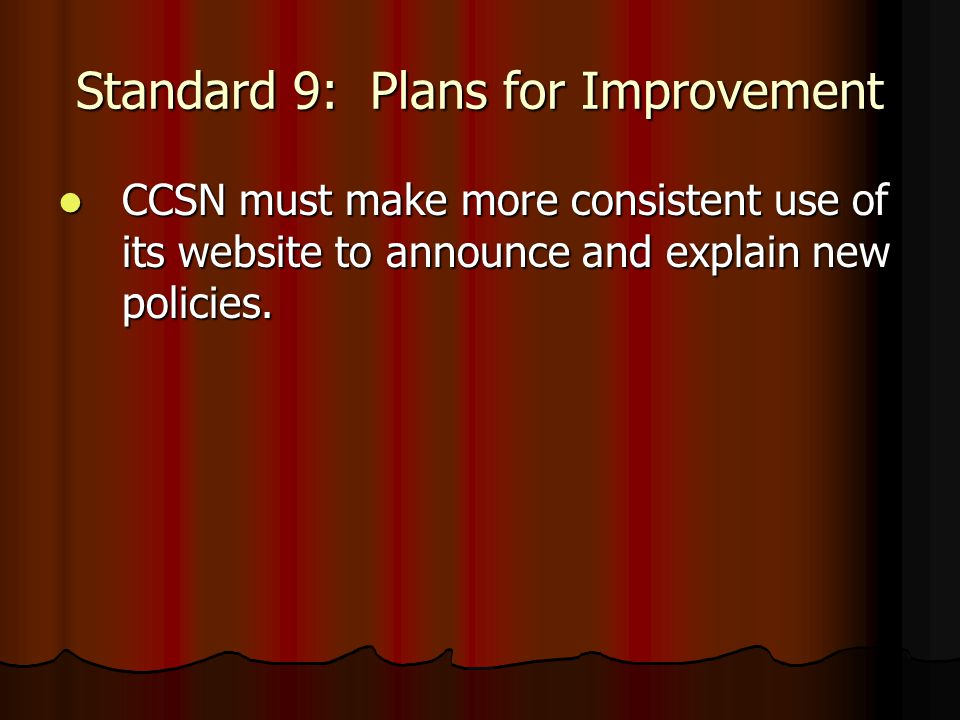 Standard 9: Plans for Improvement CCSN must make more consistent use of its website to announce and explain new policies.