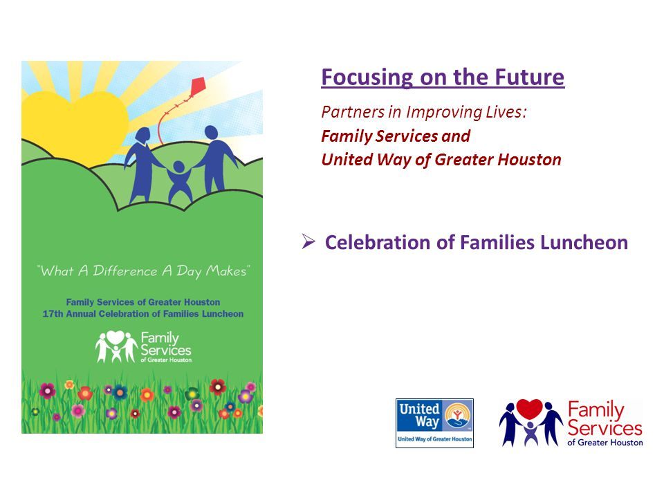 Focusing on the Future Partners in Improving Lives: Family Services and United Way of Greater Houston  Celebration of Families Luncheon