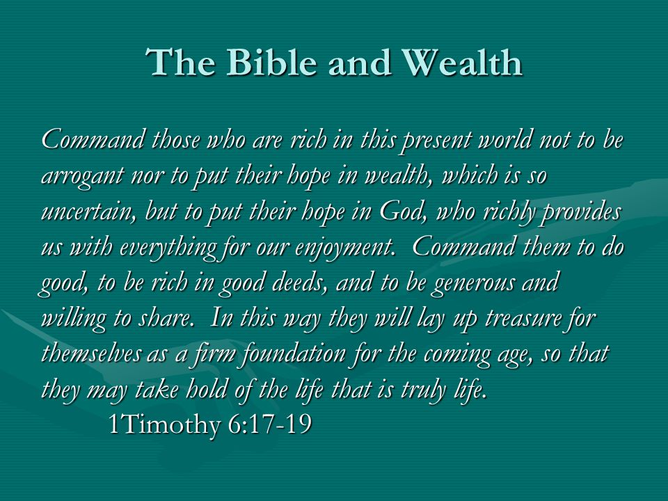 The Bible and Wealth Command those who are rich in this present world not to be arrogant nor to put their hope in wealth, which is so uncertain, but to put their hope in God, who richly provides us with everything for our enjoyment.