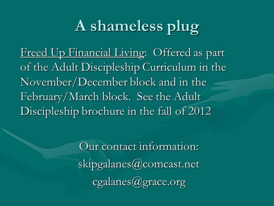 A shameless plug Freed Up Financial Living: Offered as part of the Adult Discipleship Curriculum in the November/December block and in the February/March block.