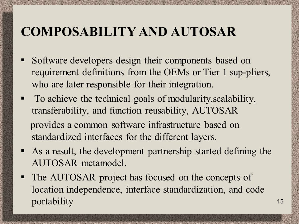15 COMPOSABILITY AND AUTOSAR  Software developers design their components based on requirement definitions from the OEMs or Tier 1 sup-pliers, who are later responsible for their integration.