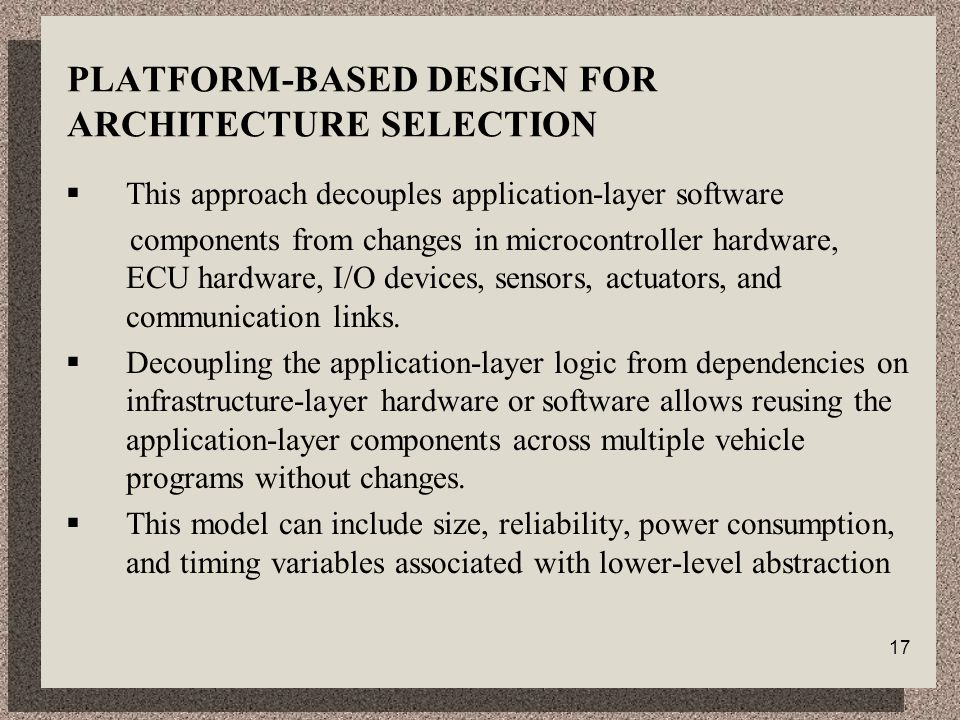 17 PLATFORM-BASED DESIGN FOR ARCHITECTURE SELECTION  This approach decouples application-layer software components from changes in microcontroller hardware, ECU hardware, I/O devices, sensors, actuators, and communication links.