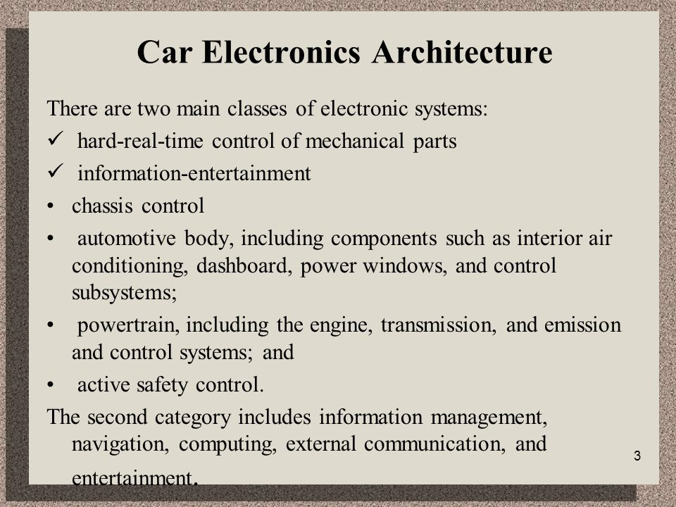 3 Car Electronics Architecture There are two main classes of electronic systems: hard-real-time control of mechanical parts information-entertainment chassis control automotive body, including components such as interior air conditioning, dashboard, power windows, and control subsystems; powertrain, including the engine, transmission, and emission and control systems; and active safety control.