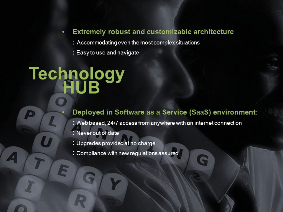 Technology HUB Extremely robust and customizable architecture : Accommodating even the most complex situations : Easy to use and navigate Deployed in Software as a Service (SaaS) environment: : Web based, 24/7 access from anywhere with an internet connection : Never out of date : Upgrades provided at no charge : Compliance with new regulations assured