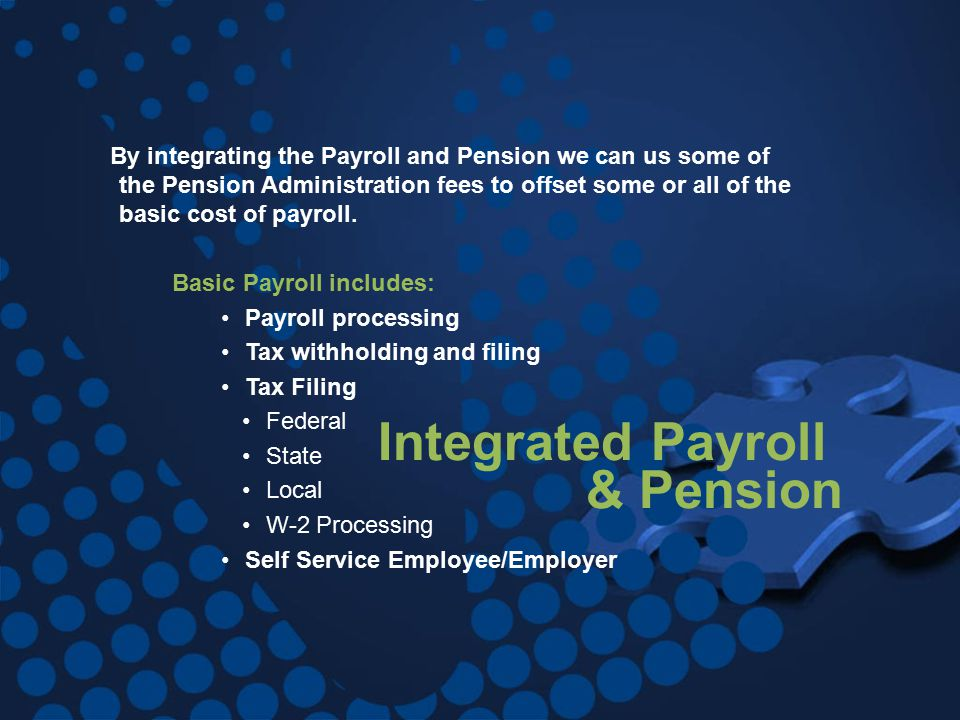 Integrated Payroll & Pension By integrating the Payroll and Pension we can us some of the Pension Administration fees to offset some or all of the basic cost of payroll.