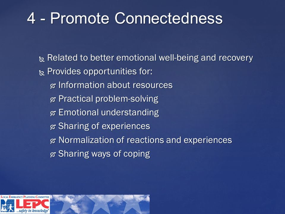 4 - Promote Connectedness  Related to better emotional well-being and recovery  Provides opportunities for:  Information about resources  Practical problem-solving  Emotional understanding  Sharing of experiences  Normalization of reactions and experiences  Sharing ways of coping